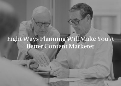 Eight Ways Planning Will Make You a Better Content Marketer