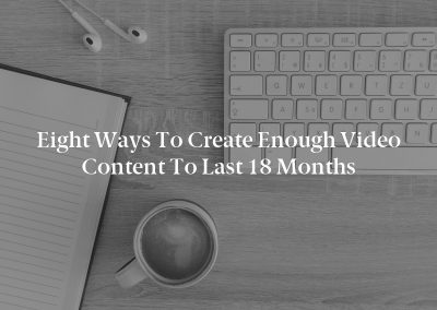Eight Ways to Create Enough Video Content to Last 18 Months