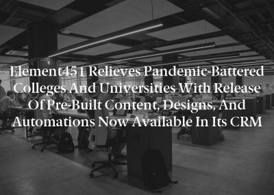 Element451 Relieves Pandemic-Battered Colleges and Universities with Release of Pre-Built Content, Designs, and Automations Now Available in Its CRM