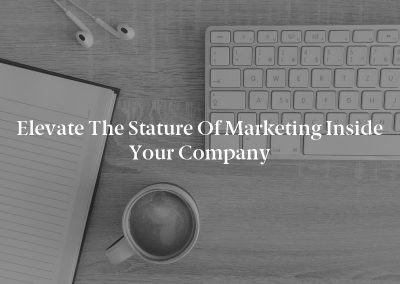 Elevate the Stature of Marketing Inside Your Company
