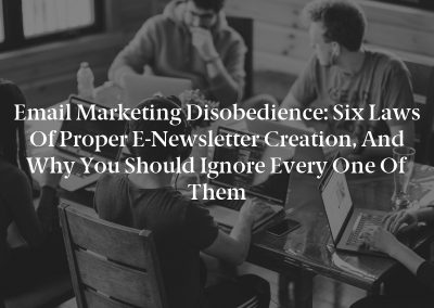 Email Marketing Disobedience: Six laws of proper e-Newsletter creation, and why you should ignore every one of them