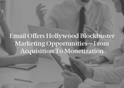 Email Offers Hollywood Blockbuster Marketing Opportunities—From Acquisition to Monetization