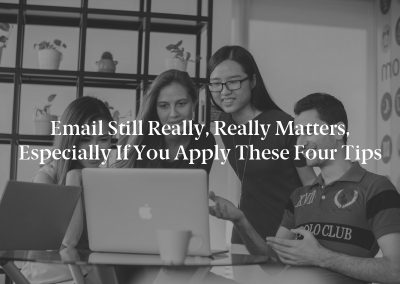 Email Still Really, Really Matters, Especially If You Apply These Four Tips