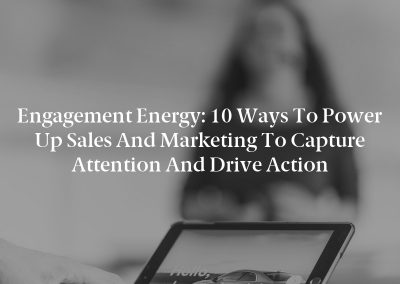Engagement Energy: 10 Ways to Power Up Sales and Marketing to Capture Attention and Drive Action