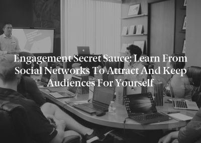 Engagement Secret Sauce: Learn From Social Networks to Attract and Keep Audiences for Yourself
