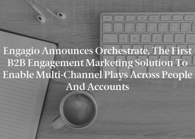 Engagio Announces Orchestrate, the First B2B Engagement Marketing Solution to Enable Multi-Channel Plays Across People and Accounts