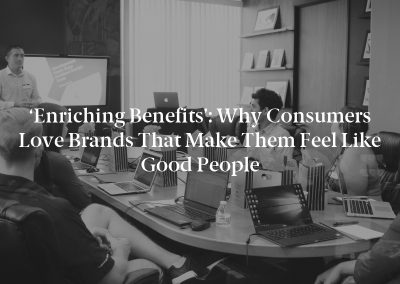 'Enriching Benefits': Why Consumers Love Brands That Make Them Feel Like Good People