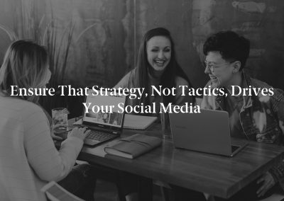 Ensure That Strategy, not Tactics, Drives Your Social Media