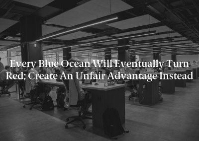 Every Blue Ocean Will Eventually Turn Red; Create an Unfair Advantage Instead