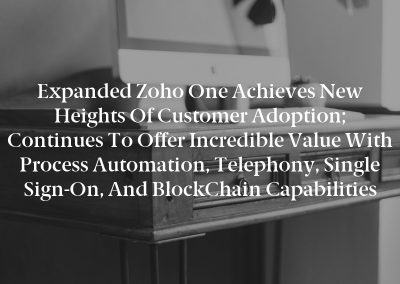 Expanded Zoho One Achieves New Heights of Customer Adoption; Continues to Offer Incredible Value with Process Automation, Telephony, Single Sign-On, and BlockChain Capabilities