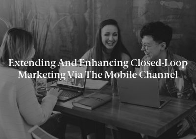 Extending and Enhancing Closed-Loop Marketing via the Mobile Channel