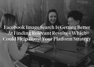 Facebook Image Search is Getting Better at Finding Relevant Results – Which Could Help Boost Your Platform Strategy