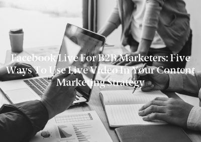 Facebook Live for B2B Marketers: Five Ways to Use Live Video in Your Content Marketing Strategy