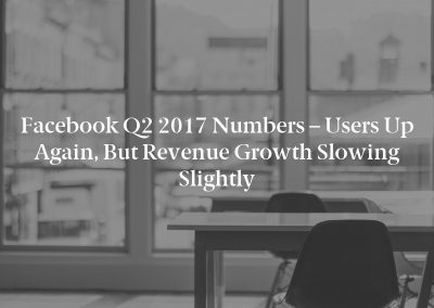 Facebook Q2 2017 Numbers – Users Up Again, but Revenue Growth Slowing Slightly
