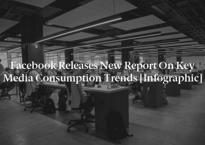 Facebook Releases New Report on Key Media Consumption Trends [Infographic]