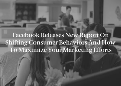 Facebook Releases New Report on Shifting Consumer Behaviors and How to Maximize Your Marketing Efforts