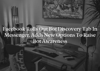 Facebook Rolls Out Bot Discovery Tab in Messenger, Adds New Options to Raise Bot Awareness