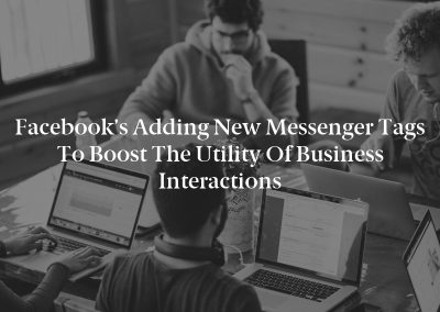 Facebook's Adding New Messenger Tags to Boost the Utility of Business Interactions