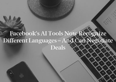 Facebook's AI Tools Now Recognize Different Languages – and Can Negotiate Deals