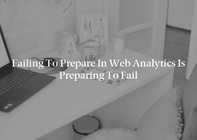 Failing to Prepare in Web Analytics Is Preparing to Fail
