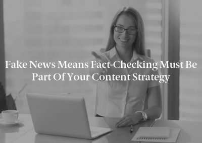 Fake News Means Fact-Checking Must Be Part of Your Content Strategy