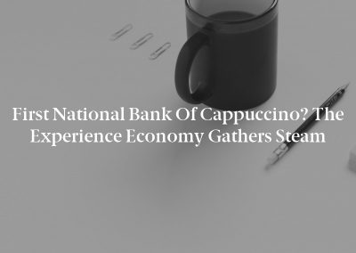 First National Bank of Cappuccino? The Experience Economy Gathers Steam