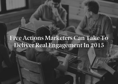 Five Actions Marketers Can Take to Deliver Real Engagement in 2015