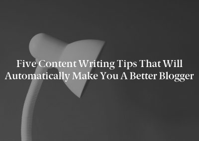 Five Content Writing Tips That Will Automatically Make You a Better Blogger