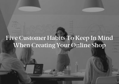 Five Customer Habits to Keep in Mind When Creating Your Online Shop
