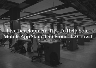 Five Development Tips to Help Your Mobile App Stand Out From the Crowd