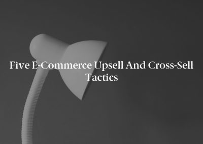 Five E-Commerce Upsell and Cross-Sell Tactics