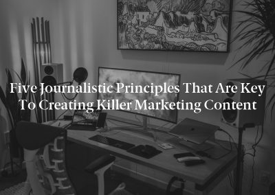 Five Journalistic Principles That Are Key to Creating Killer Marketing Content