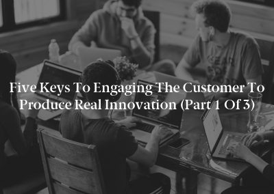 Five Keys to Engaging the Customer to Produce Real Innovation (Part 1 of 3)