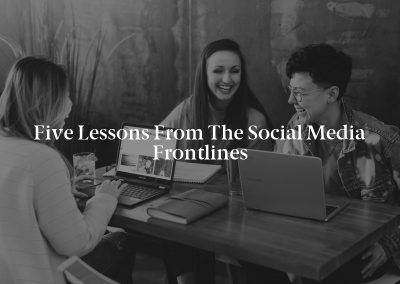 Five Lessons From the Social Media Frontlines