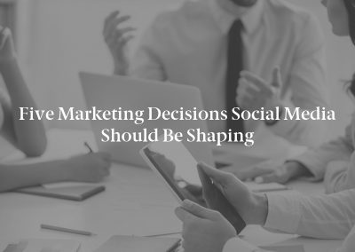 Five Marketing Decisions Social Media Should Be Shaping