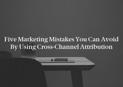Five Marketing Mistakes You Can Avoid by Using Cross-Channel Attribution