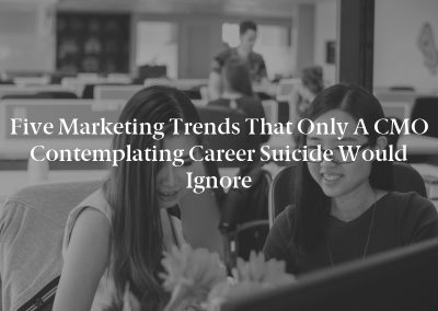 Five Marketing Trends That Only a CMO Contemplating Career Suicide Would Ignore