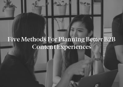 Five Methods for Planning Better B2B Content Experiences