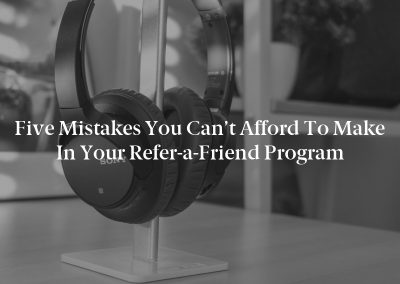 Five Mistakes You Can't Afford to Make in Your Refer-a-Friend Program