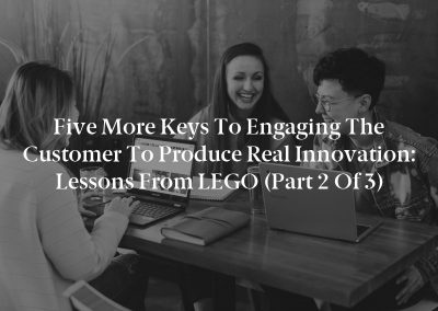 Five More Keys to Engaging the Customer to Produce Real Innovation: Lessons From LEGO (Part 2 of 3)