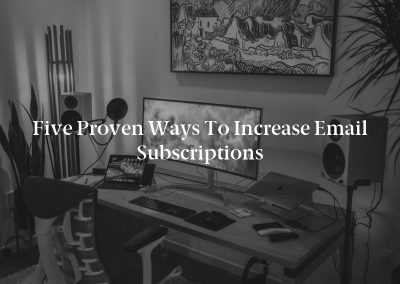 Five Proven Ways to Increase Email Subscriptions