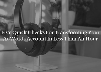 Five Quick Checks for Transforming Your AdWords Account in Less Than an Hour