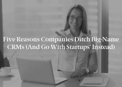 Five Reasons Companies Ditch Big-Name CRMs (And Go With Startups' Instead)
