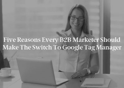 Five Reasons Every B2B Marketer Should Make the Switch to Google Tag Manager