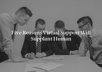 Five Reasons Virtual Support Will Supplant Human