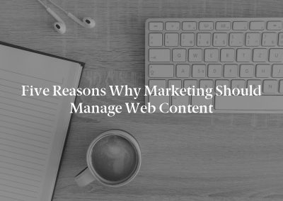 Five Reasons Why Marketing Should Manage Web Content