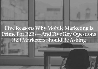 Five Reasons Why Mobile Marketing Is Prime for B2Bs—And Five Key Questions B2B Marketers Should Be Asking