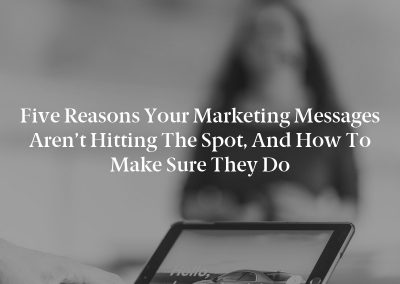 Five Reasons Your Marketing Messages Aren't Hitting the Spot, and How to Make Sure They Do