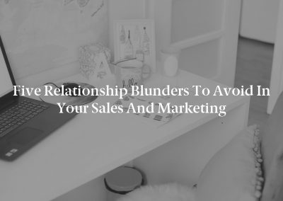Five Relationship Blunders to Avoid in Your Sales and Marketing