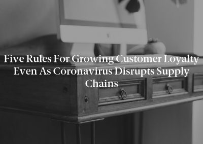 Five Rules for Growing Customer Loyalty Even as Coronavirus Disrupts Supply Chains